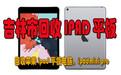吉林市地区ipad回收服务,专业公司,一站式回收平板电脑