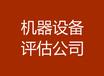 北京单位资产处置评估,机器设备价值评估,固定资产评估,北京资产评估公司