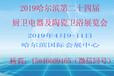 4月9-11日2019哈尔滨第24届厨卫电器及陶瓷卫浴展览会
