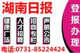 湖南日报A广告部登报电话0731一8522.4424登报挂失电话