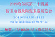 2019年哈尔滨第24届厨卫电器及陶瓷卫浴展览会